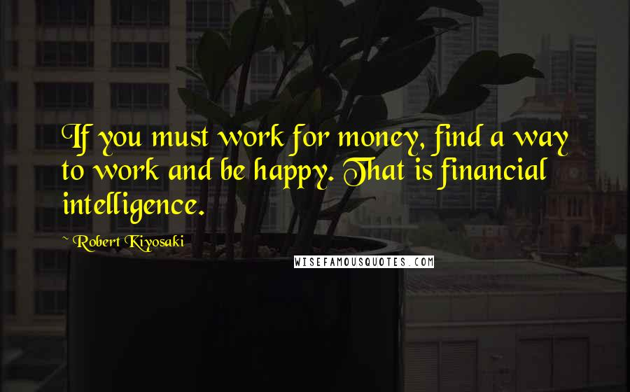 Robert Kiyosaki quotes: If you must work for money, find a way to work and be happy. That is financial intelligence.
