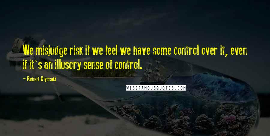 Robert Kiyosaki quotes: We misjudge risk if we feel we have some control over it, even if it's an illusory sense of control.