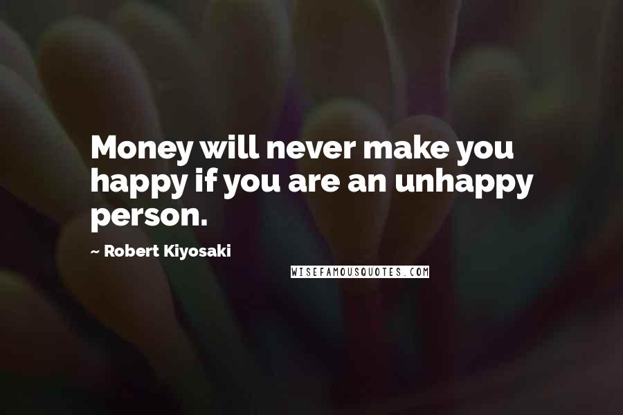 Robert Kiyosaki quotes: Money will never make you happy if you are an unhappy person.