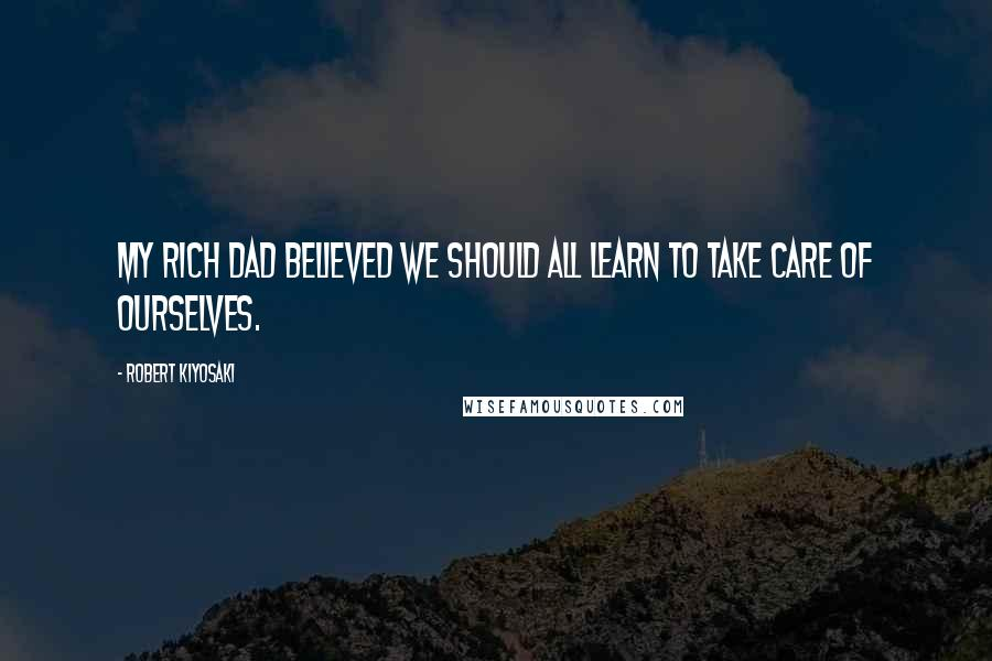 Robert Kiyosaki quotes: My rich dad believed we should all learn to take care of ourselves.