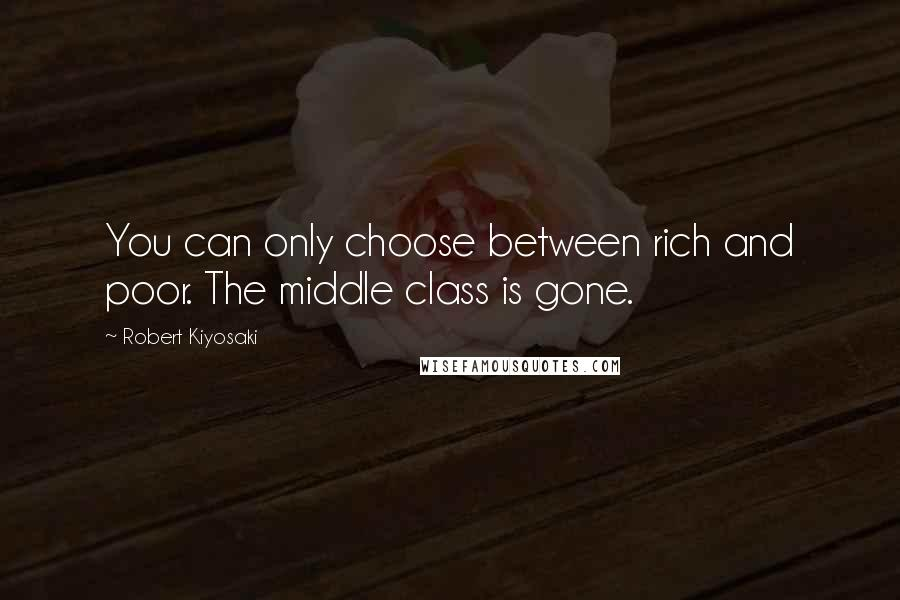 Robert Kiyosaki quotes: You can only choose between rich and poor. The middle class is gone.