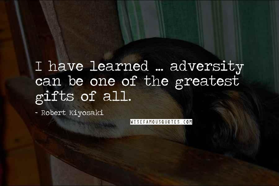 Robert Kiyosaki quotes: I have learned ... adversity can be one of the greatest gifts of all.