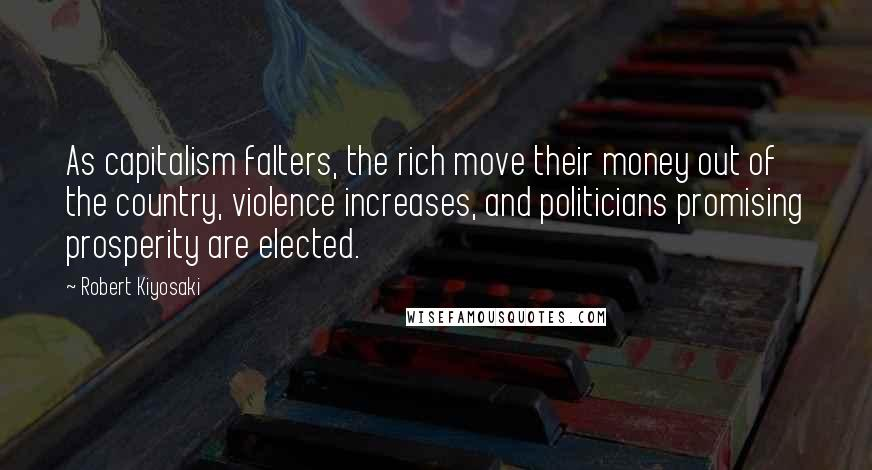 Robert Kiyosaki quotes: As capitalism falters, the rich move their money out of the country, violence increases, and politicians promising prosperity are elected.