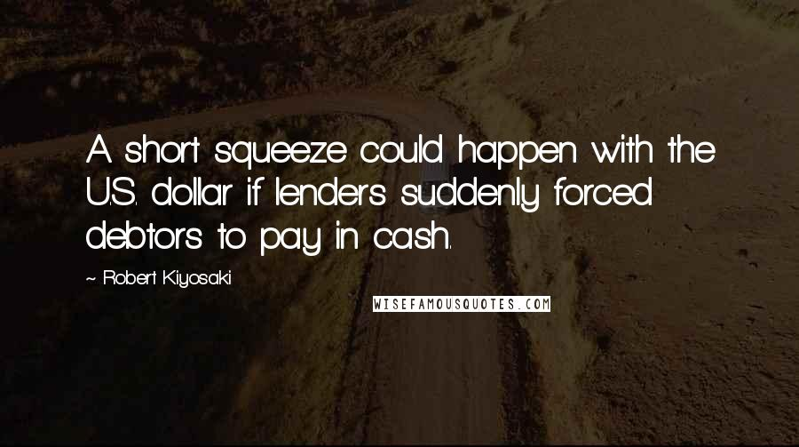 Robert Kiyosaki quotes: A short squeeze could happen with the U.S. dollar if lenders suddenly forced debtors to pay in cash.