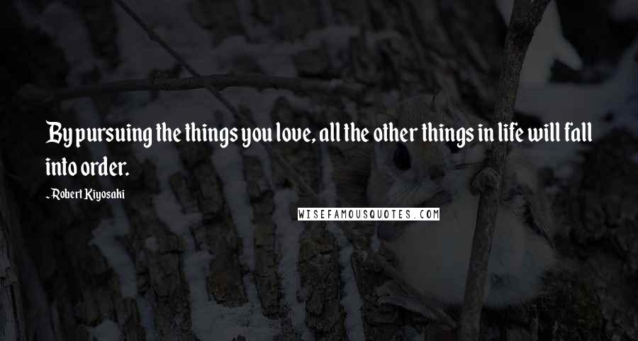 Robert Kiyosaki quotes: By pursuing the things you love, all the other things in life will fall into order.