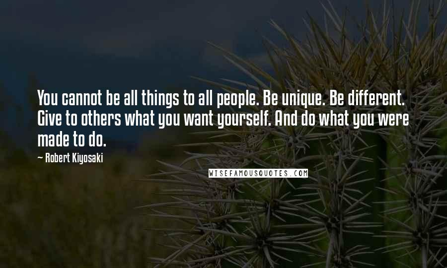 Robert Kiyosaki quotes: You cannot be all things to all people. Be unique. Be different. Give to others what you want yourself. And do what you were made to do.