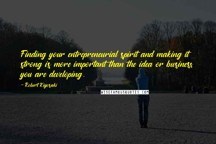 Robert Kiyosaki quotes: Finding your entrepreneurial spirit and making it strong is more important than the idea or business you are developing.