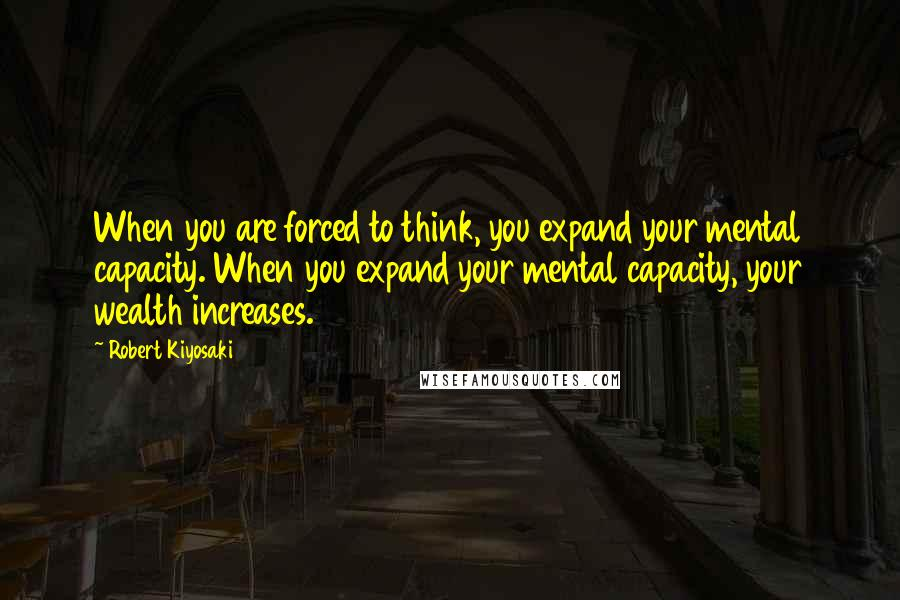 Robert Kiyosaki quotes: When you are forced to think, you expand your mental capacity. When you expand your mental capacity, your wealth increases.