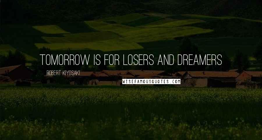 Robert Kiyosaki quotes: Tomorrow is for losers and dreamers