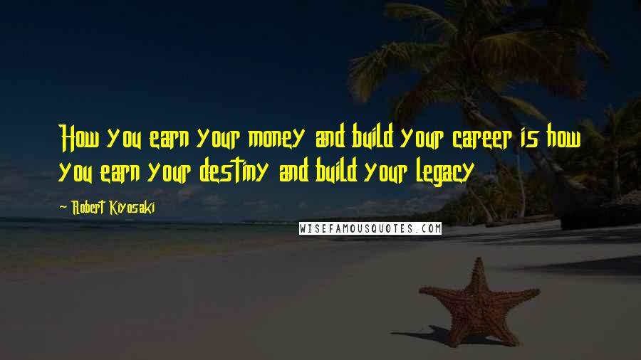 Robert Kiyosaki quotes: How you earn your money and build your career is how you earn your destiny and build your legacy