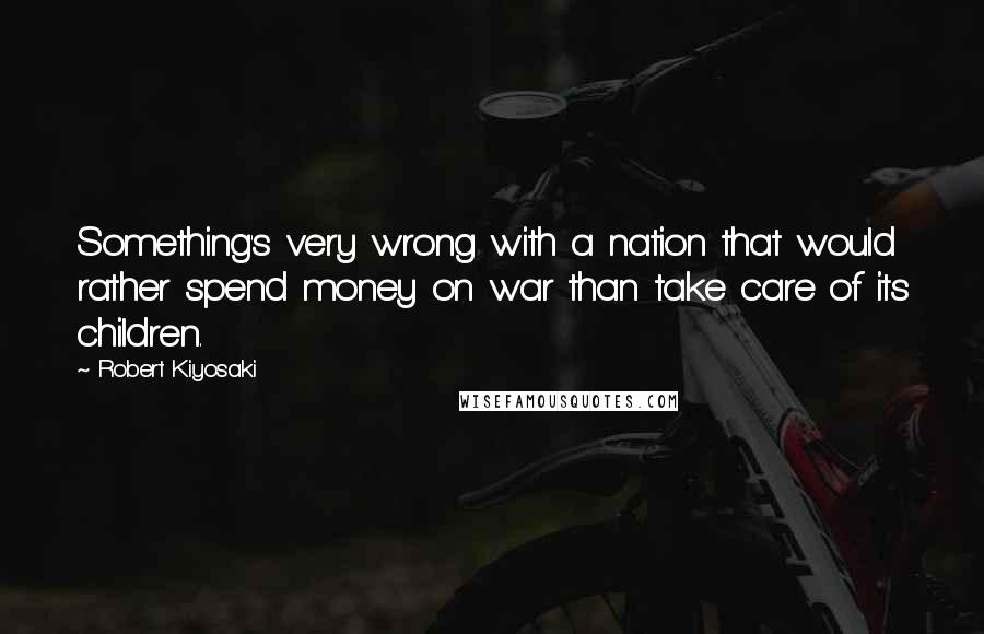 Robert Kiyosaki quotes: Something's very wrong with a nation that would rather spend money on war than take care of its children.