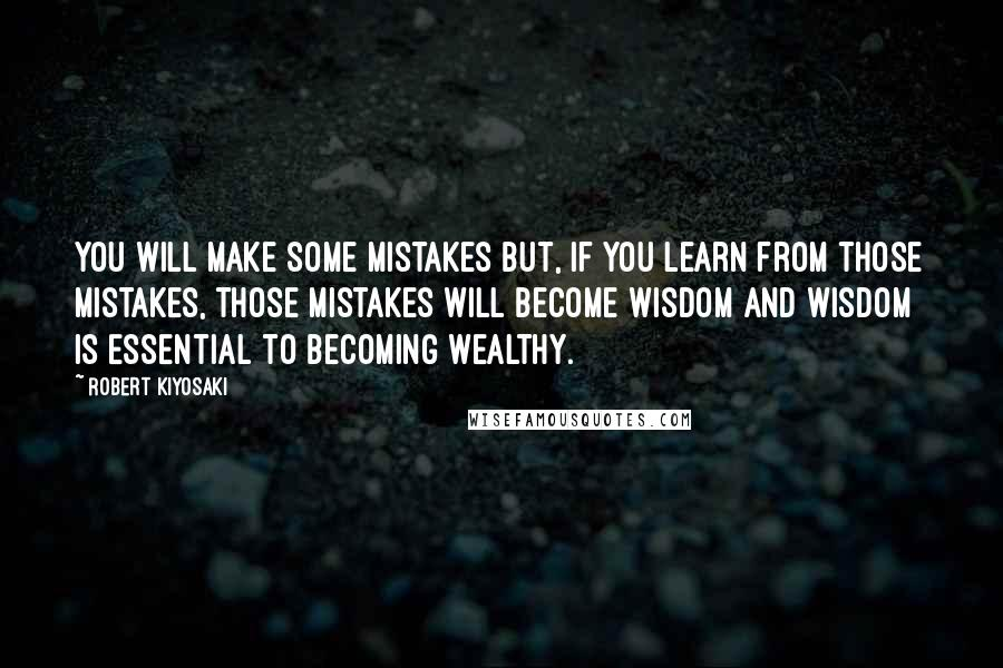 Robert Kiyosaki quotes: You will make some mistakes but, if you learn from those mistakes, those mistakes will become wisdom and wisdom is essential to becoming wealthy.