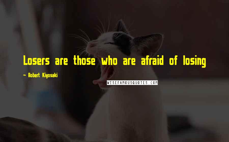 Robert Kiyosaki quotes: Losers are those who are afraid of losing