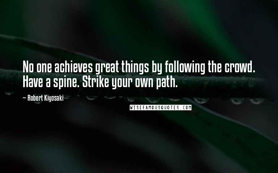 Robert Kiyosaki quotes: No one achieves great things by following the crowd. Have a spine. Strike your own path.