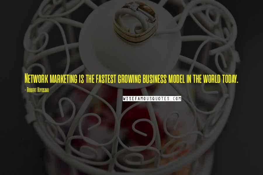 Robert Kiyosaki quotes: Network marketing is the fastest growing business model in the world today.