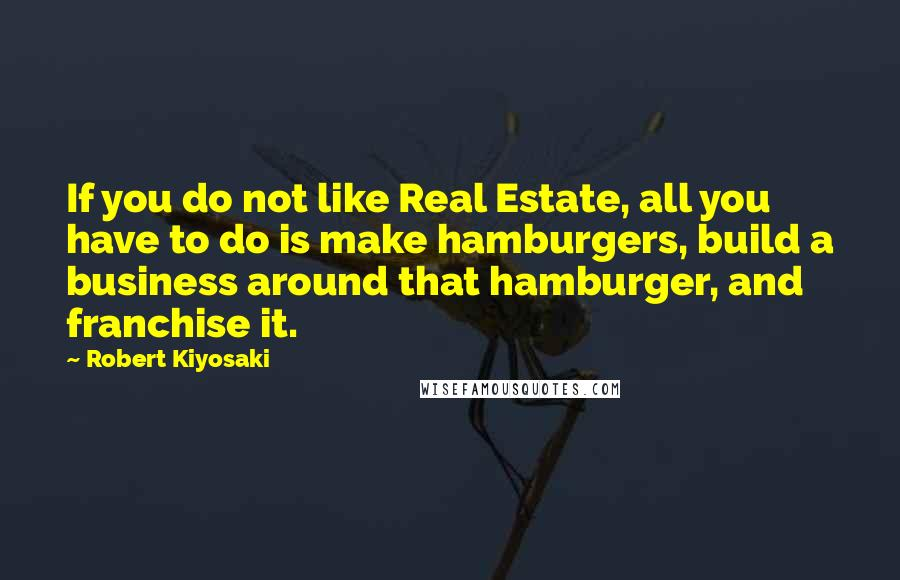 Robert Kiyosaki quotes: If you do not like Real Estate, all you have to do is make hamburgers, build a business around that hamburger, and franchise it.