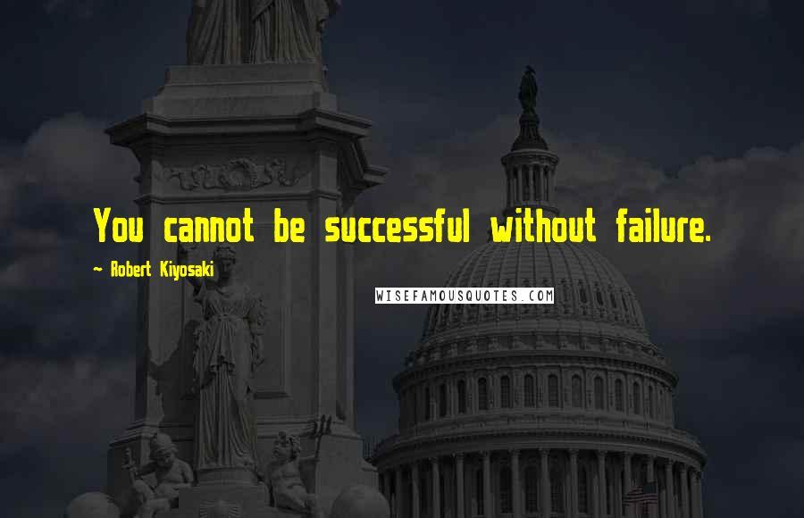 Robert Kiyosaki quotes: You cannot be successful without failure.