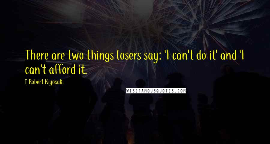 Robert Kiyosaki quotes: There are two things losers say: 'I can't do it' and 'I can't afford it.