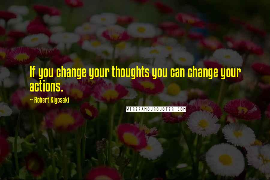 Robert Kiyosaki quotes: If you change your thoughts you can change your actions.