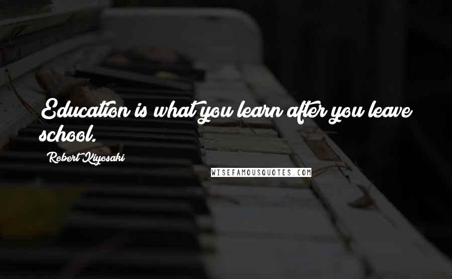 Robert Kiyosaki quotes: Education is what you learn after you leave school.