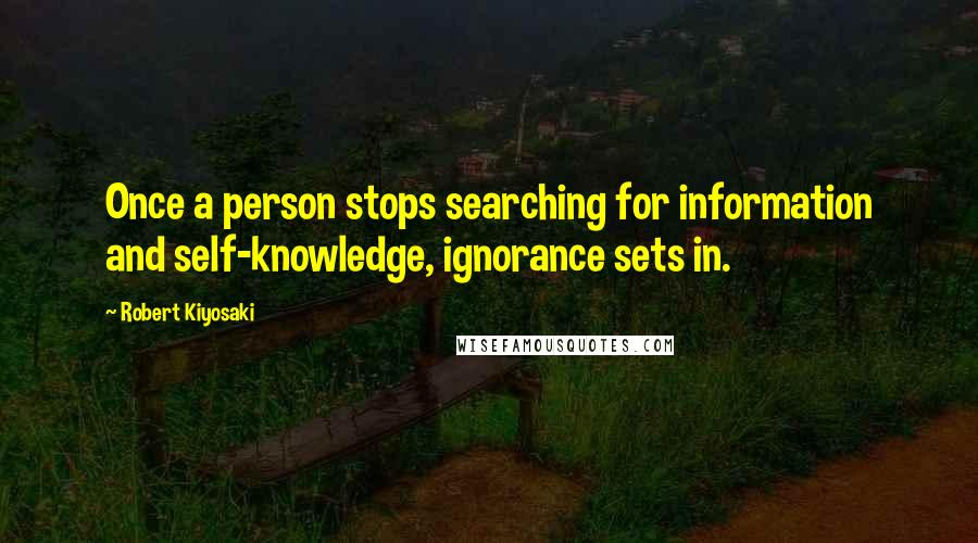 Robert Kiyosaki quotes: Once a person stops searching for information and self-knowledge, ignorance sets in.