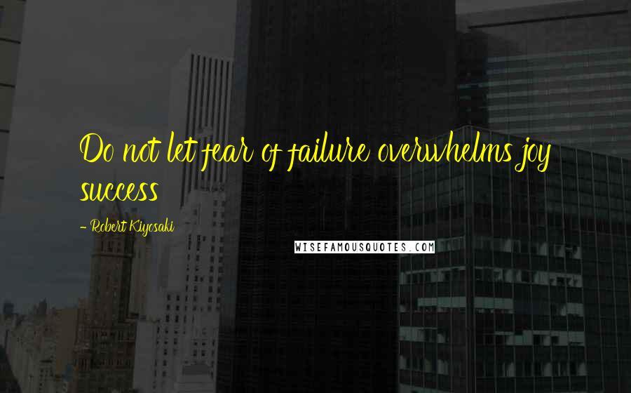 Robert Kiyosaki quotes: Do not let fear of failure overwhelms joy success