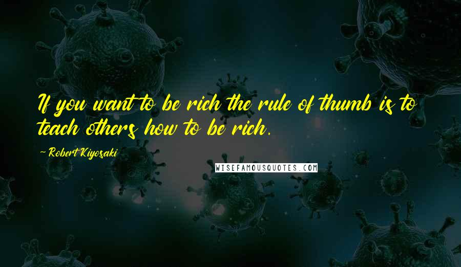 Robert Kiyosaki quotes: If you want to be rich the rule of thumb is to teach others how to be rich.