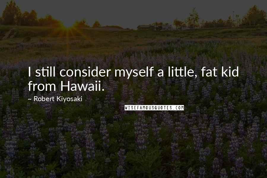 Robert Kiyosaki quotes: I still consider myself a little, fat kid from Hawaii.
