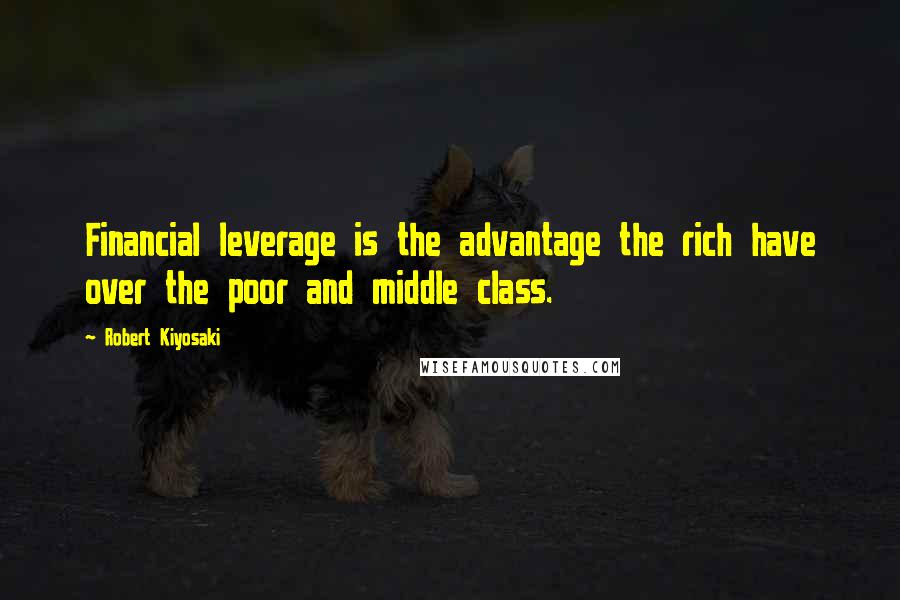 Robert Kiyosaki quotes: Financial leverage is the advantage the rich have over the poor and middle class.