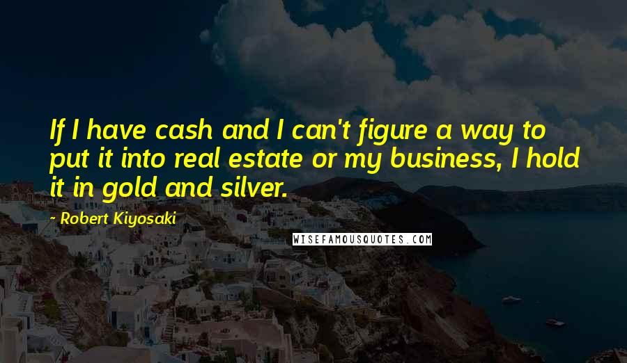 Robert Kiyosaki quotes: If I have cash and I can't figure a way to put it into real estate or my business, I hold it in gold and silver.