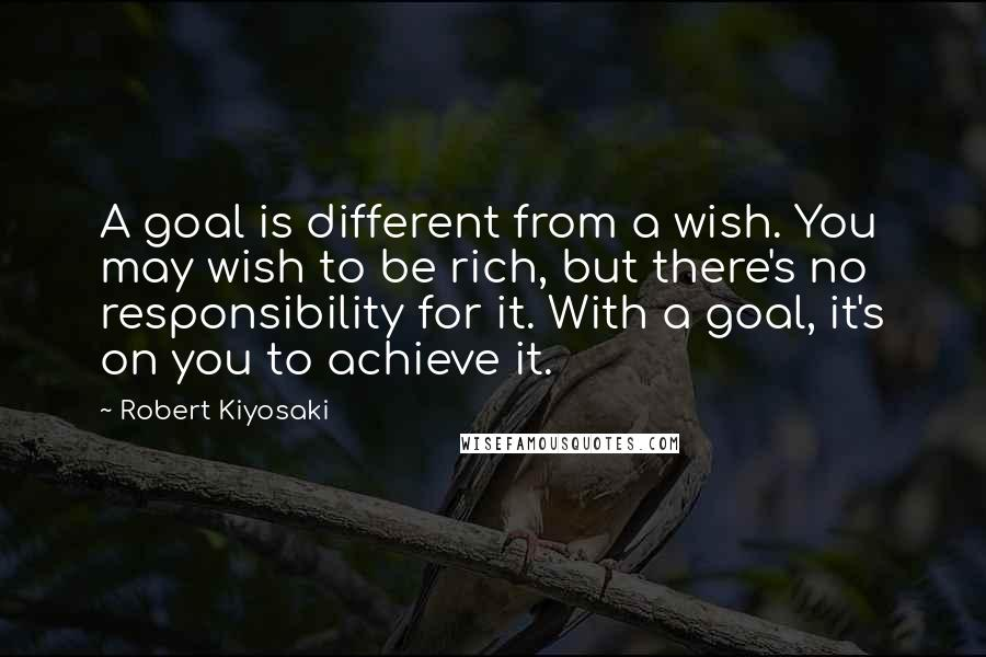 Robert Kiyosaki quotes: A goal is different from a wish. You may wish to be rich, but there's no responsibility for it. With a goal, it's on you to achieve it.