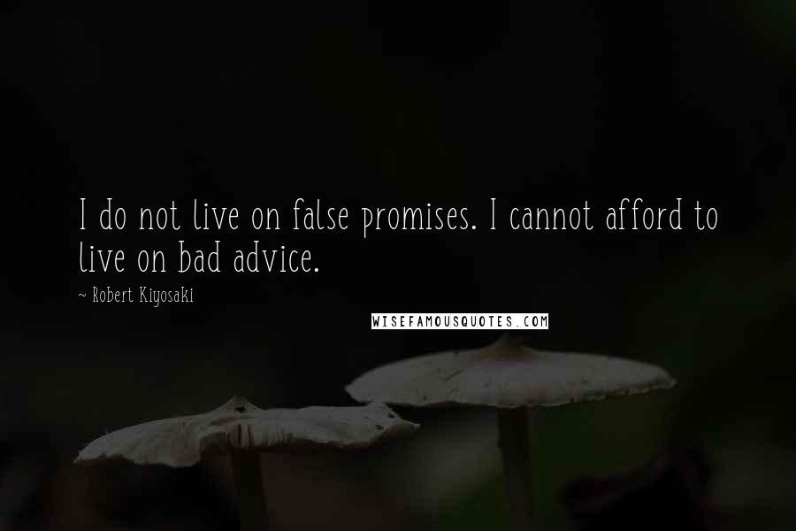 Robert Kiyosaki quotes: I do not live on false promises. I cannot afford to live on bad advice.