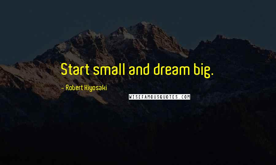 Robert Kiyosaki quotes: Start small and dream big.