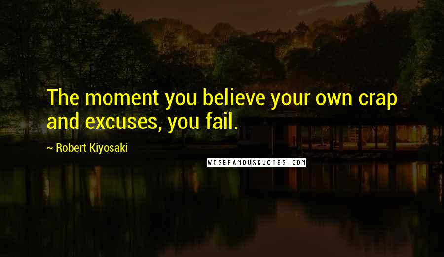 Robert Kiyosaki quotes: The moment you believe your own crap and excuses, you fail.