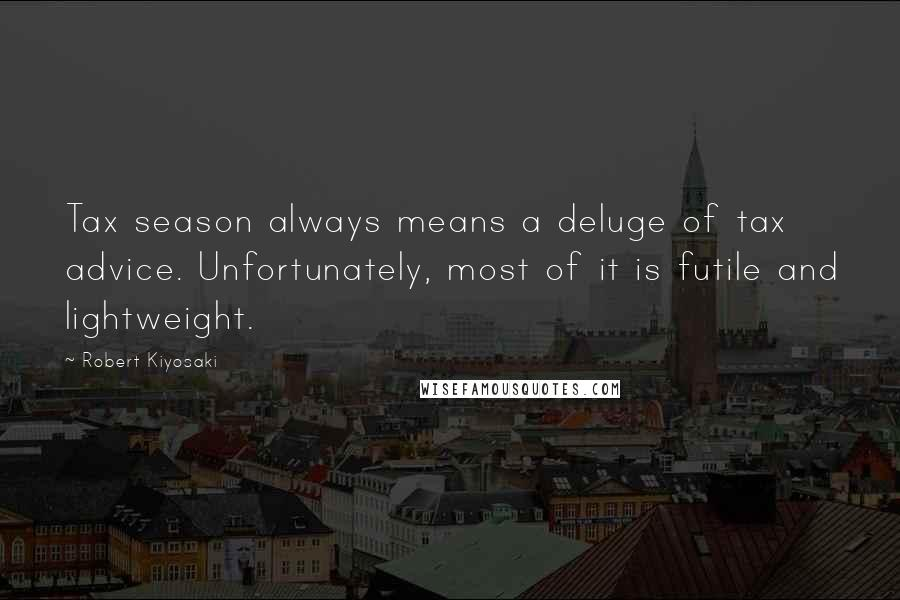 Robert Kiyosaki quotes: Tax season always means a deluge of tax advice. Unfortunately, most of it is futile and lightweight.