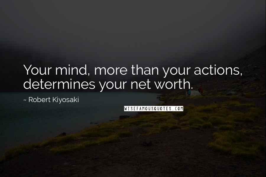 Robert Kiyosaki quotes: Your mind, more than your actions, determines your net worth.