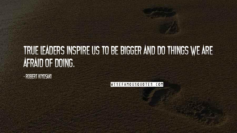 Robert Kiyosaki quotes: True leaders inspire us to be bigger and do things we are afraid of doing.