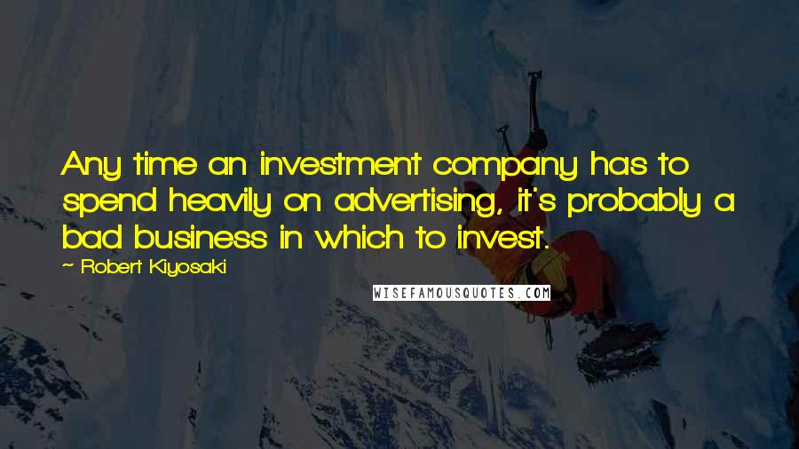 Robert Kiyosaki quotes: Any time an investment company has to spend heavily on advertising, it's probably a bad business in which to invest.
