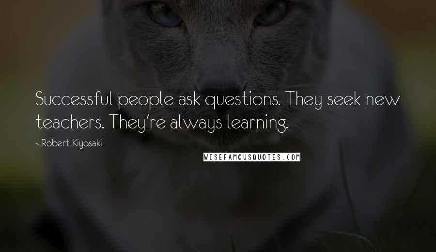 Robert Kiyosaki quotes: Successful people ask questions. They seek new teachers. They're always learning.