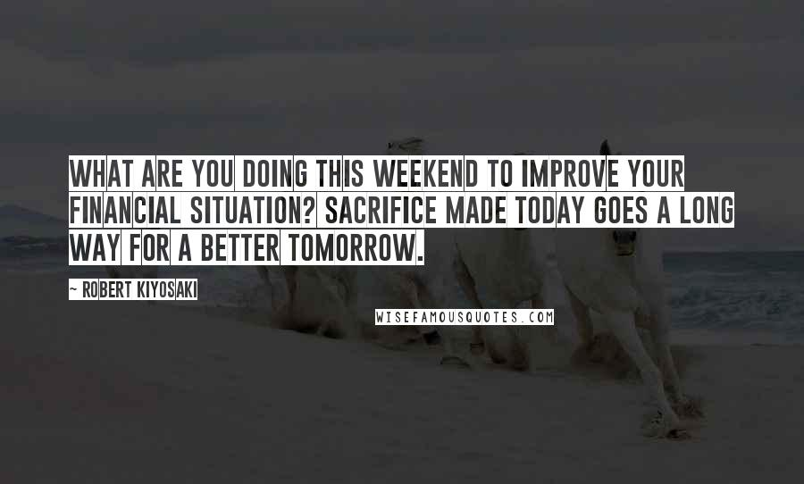 Robert Kiyosaki quotes: What are you doing this weekend to improve your financial situation? Sacrifice made today goes a long way for a better tomorrow.