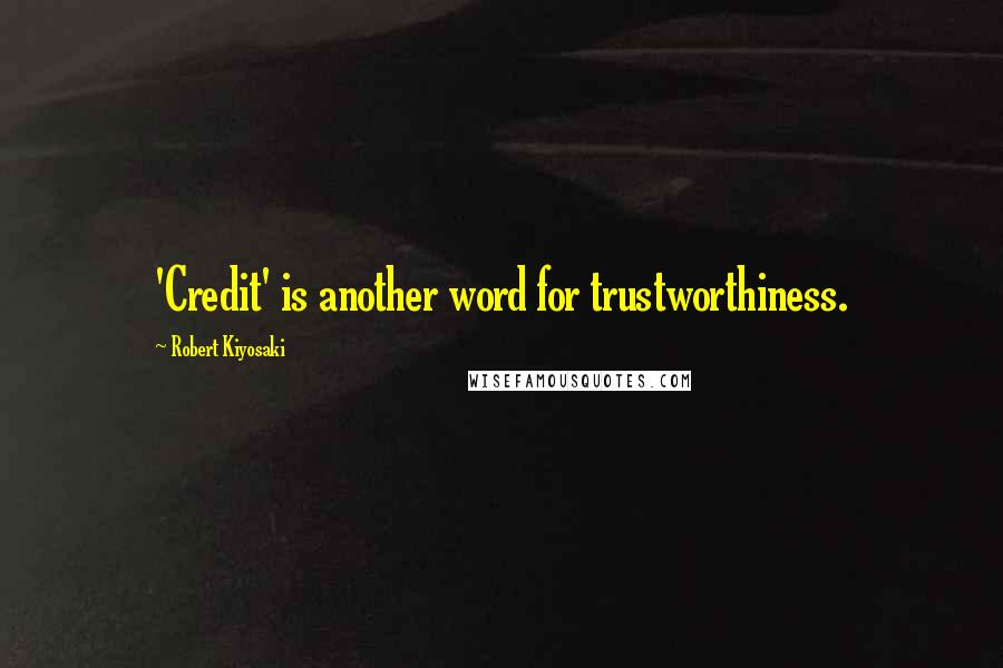 Robert Kiyosaki quotes: 'Credit' is another word for trustworthiness.