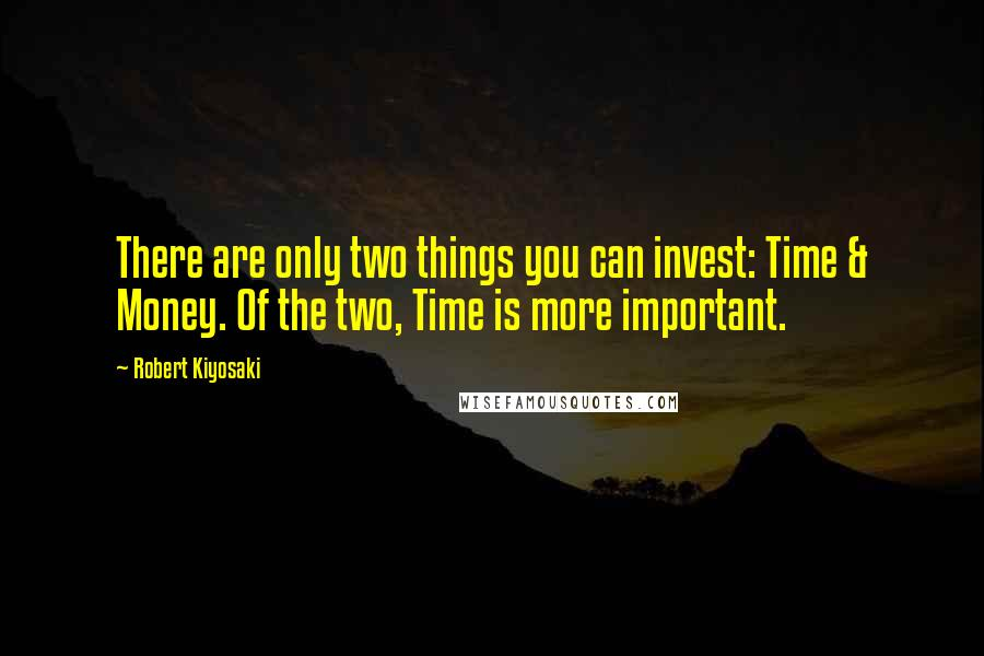 Robert Kiyosaki quotes: There are only two things you can invest: Time & Money. Of the two, Time is more important.
