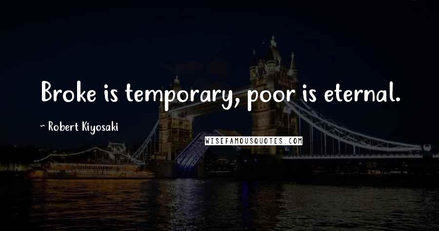 Robert Kiyosaki quotes: Broke is temporary, poor is eternal.