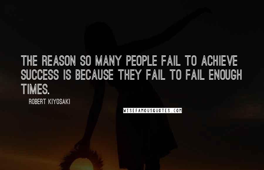 Robert Kiyosaki quotes: The reason so many people fail to achieve success is because they fail to fail enough times.