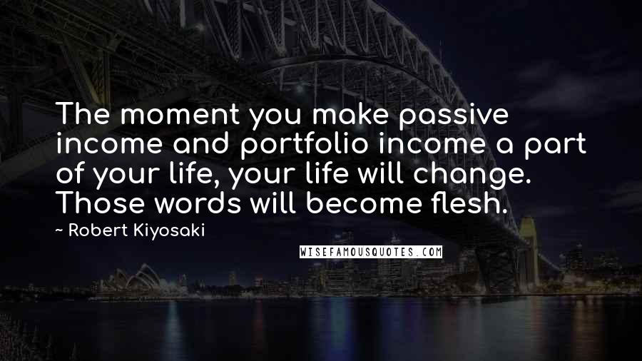 Robert Kiyosaki quotes: The moment you make passive income and portfolio income a part of your life, your life will change. Those words will become flesh.