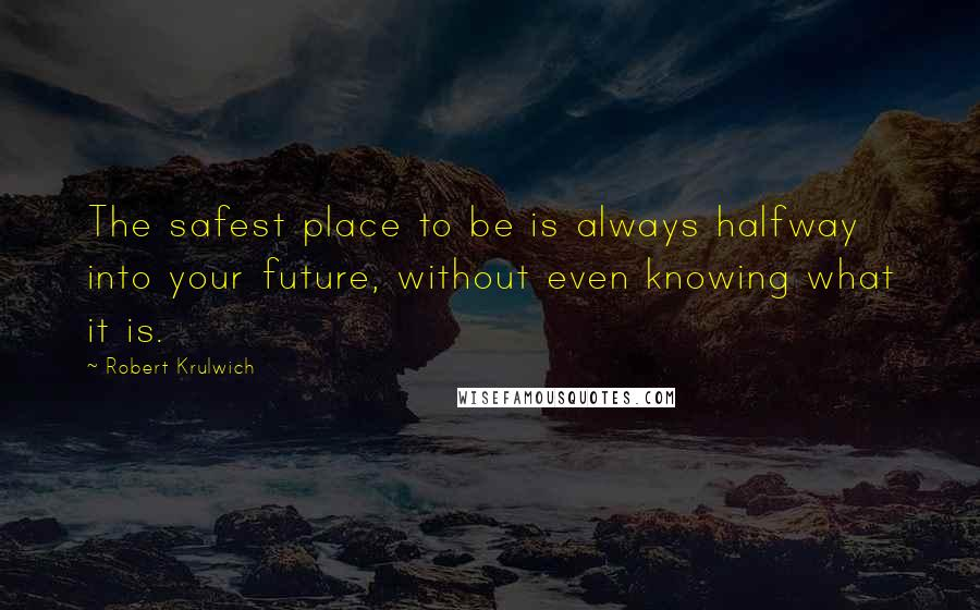 Robert Krulwich quotes: The safest place to be is always halfway into your future, without even knowing what it is.