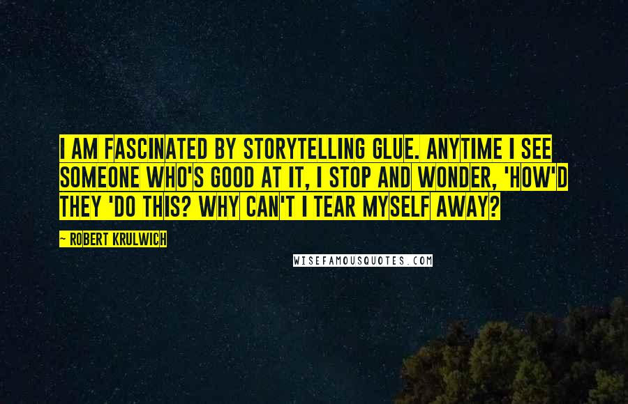 Robert Krulwich quotes: I am fascinated by storytelling glue. Anytime I see someone who's good at it, I stop and wonder, 'How'd they 'do this? Why can't I tear myself away?