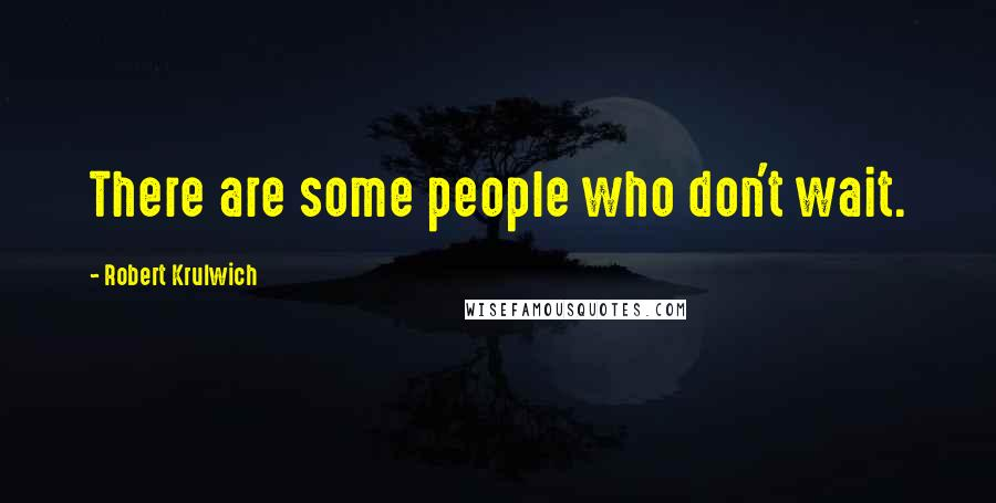 Robert Krulwich quotes: There are some people who don't wait.
