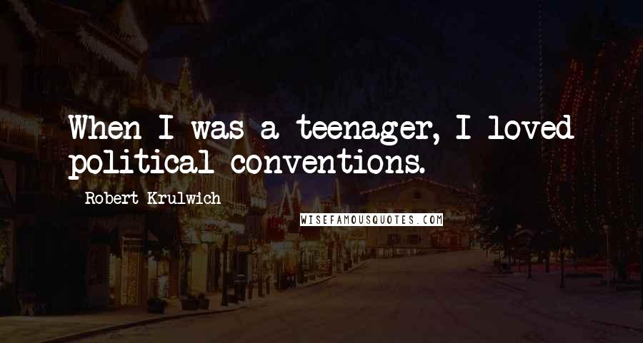 Robert Krulwich quotes: When I was a teenager, I loved political conventions.