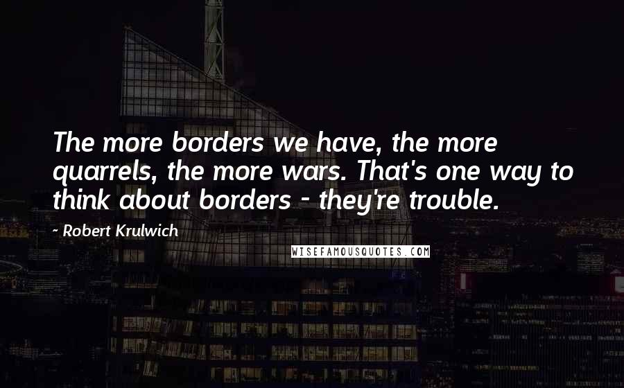 Robert Krulwich quotes: The more borders we have, the more quarrels, the more wars. That's one way to think about borders - they're trouble.